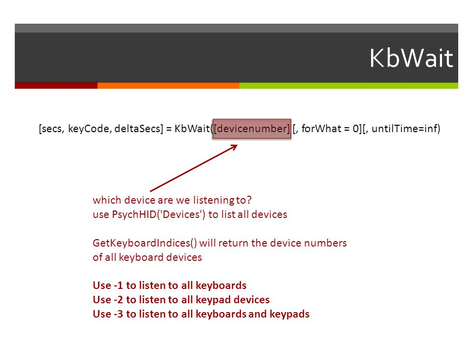 KbWait [secs, keyCode, deltaSecs] = KbWait([devicenumber] [, forWhat = 0][, untilTime=inf) which device are we listening to